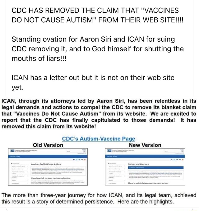 CDC HAS REMOVED THE CLAIM THAT VACCINES DO NOT CAUSE AUTISM FROM THEIR WEB SITE  Standing ovation for Aaron Siri and ICAN for suing CDC removing it, and to God himself for shutting the mouths of liars  ICAN has a letter out but it is not on their web site yet. ICAN, through its attorneys led by Aaron Siri, has been relentless in its legal demands and actions to compel the CDC to remove its blanket claim that Vaccines Do Not Cause Autism from its website. We are excited to report that the CDC has finally capitulated to those demands It has removed this claim from its website CDC's Autism Page Old Version De New Version There sno link between vaccines and autisin The more than three year journey for how ICAN, and its legal team, achieved this result is a story of determined persistence. Here