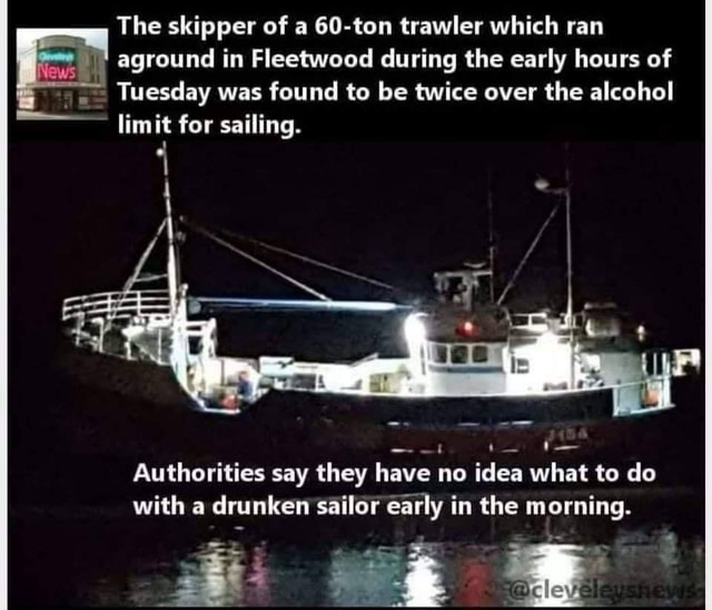 The skipper of a 60 ton trawler which ran aground in Fleetwood during the early hours of Tuesday was found to be twice over the alcohol limit for sailing. Authorities say they have no idea what to do with a drunken sailor early in the morning meme