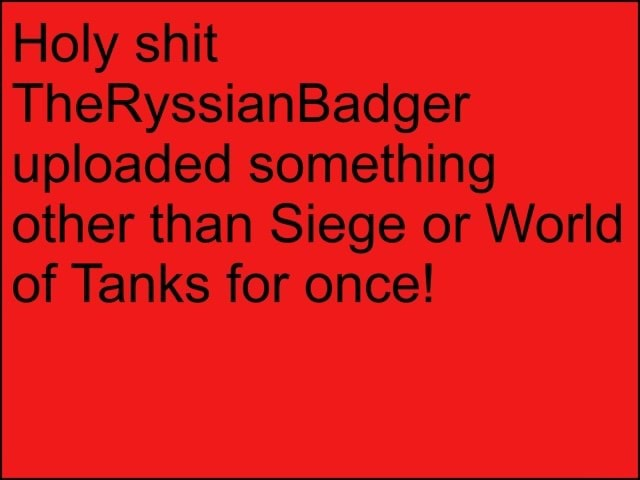 Holy shit TheRyssianBadger uploaded something other than Siege or World of Tanks for once memes