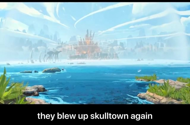 They blew up skulltown again they blew up skulltown again memes
