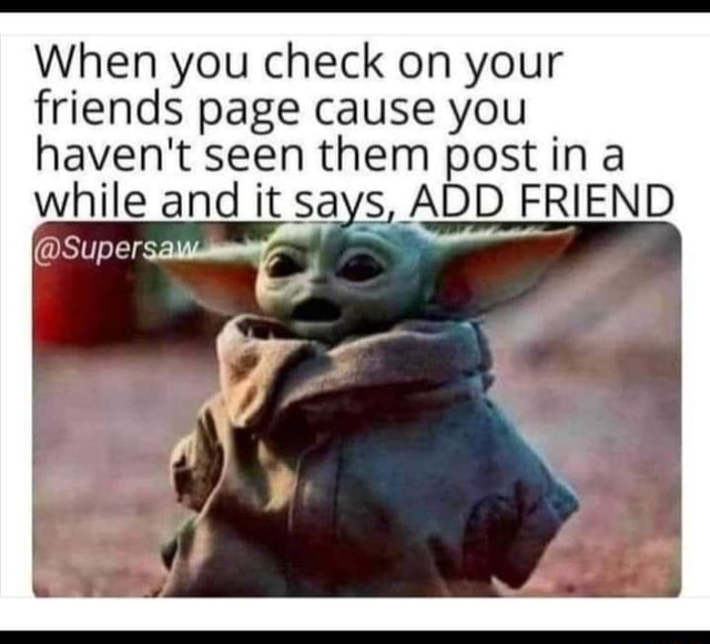 When you check on your friends page cause you haven't seen them post in while and it says, ADD FRIEND Supersau ES meme
