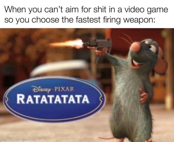 When you can not aim for shit in a game so you choose the fastest firing weapon RATATATATA SS memes