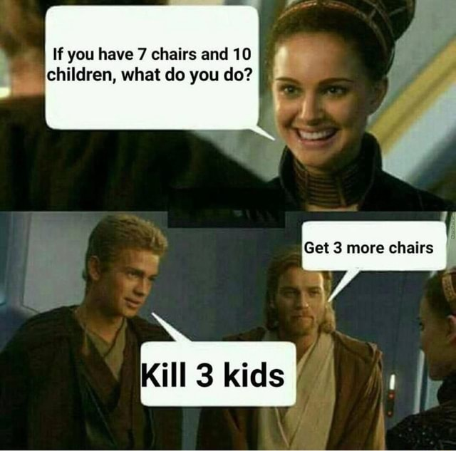 If you have 7 chairs and 10 children, what do you do Get more chairs I kids memes