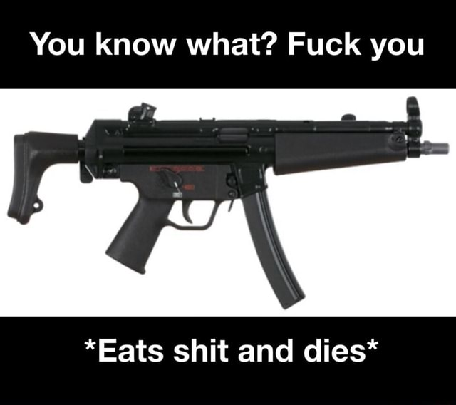 You know what Fuck you *Eats shit and dies* memes