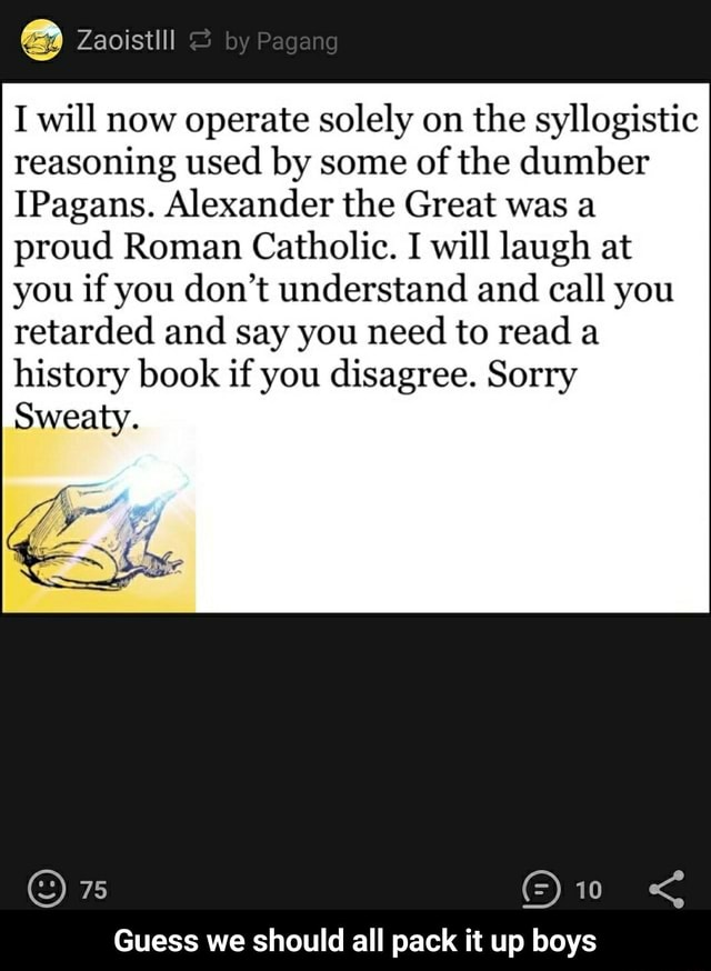 Zacistil I will now operate solely on the syllogistic reasoning used by some of the dumber Pagans. Alexander the Great was a proud Roman Catholic. I will laugh at you if you do not understand and call you retarded and say you need to read a history book if you disagree. Sorry Sweaty. ORE Guess we should all pack it up boys Guess we should all pack it up boys memes