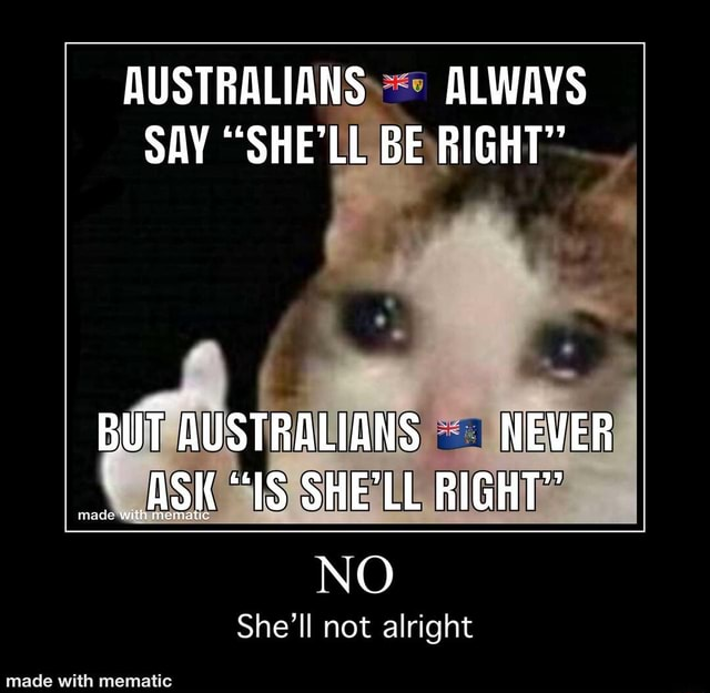 AUSTRALIANS ALWAYS SAY SHE'LL BE RIGHT BUT AUSTRALIANS NEVER ASK IS SHELL RIGHT NO She'll not alright memes