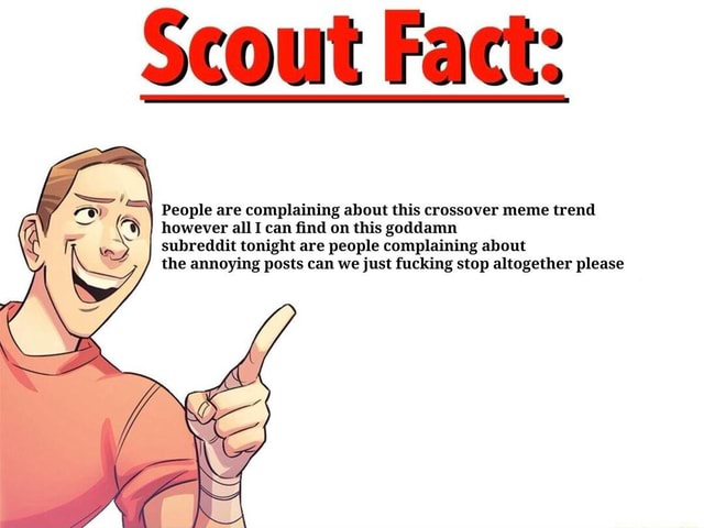 Scout Fact People are complaining about this crossover meme trend however all I can find on this goddamn subreddit tonight are people complaining about the annoying posts can we just fucking stop altogether please