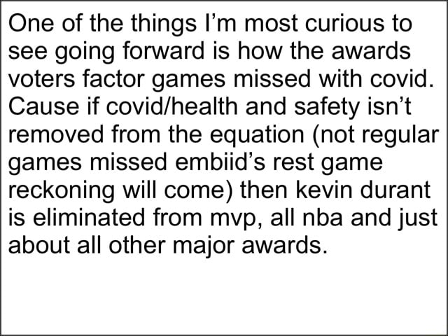 One of the things I'm most curious to see going forward is how the awards voters factor games missed with covid. Cause if and safety isn't removed from the equation not regular games missed embiid's rest game reckoning will come then kevin durant is eliminated from mvp, all nba and just about all other major awards memes