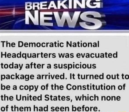NEWS The Democratic National Headquarters was evacuated today after a suspicious package arrived. It turned out to be a copy of the Constitution of the United States, which none of them had seen before memes