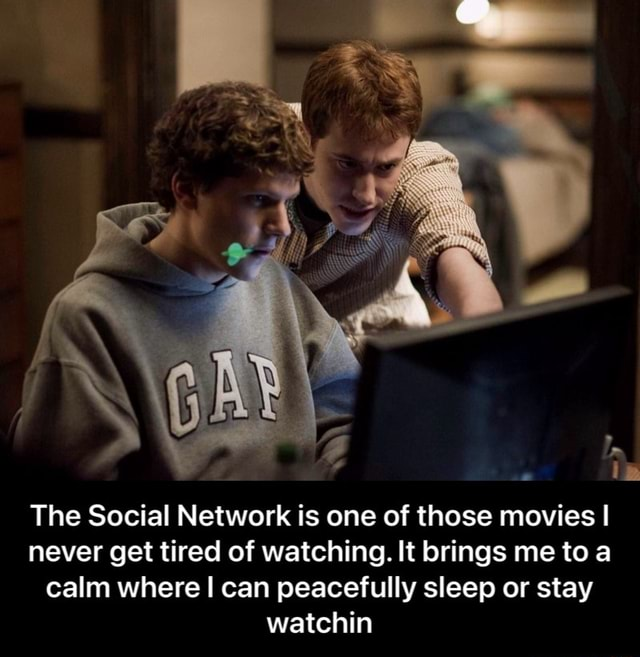 The Social Network is one of those movies I never get tired of watching. It brings me to calm where I can peacefully sleep or stay watchin  The Social Network is one of those movies I never get tired of watching. It brings me to a calm where I can peacefully sleep or stay watchin memes
