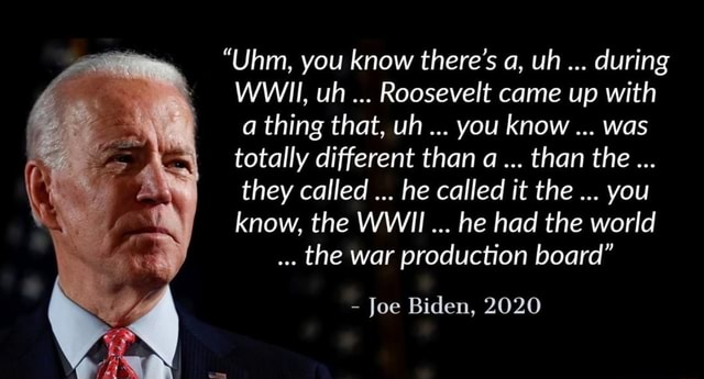Uhm, you know there's a, uh during WWII, uh Roosevelt came up with a thing that, uh you know was totally different than a than the they called he called it the you know, the WWI he had the world the war production board  Joe Biden, 2020 memes