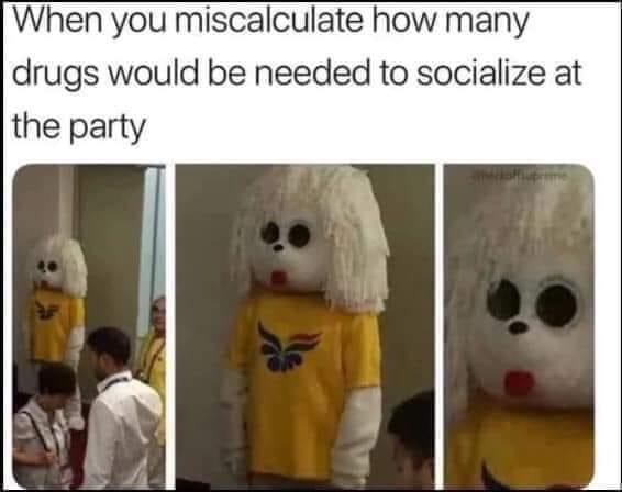 When you miscalculate how many drugs would be needed to socialize at the party memes