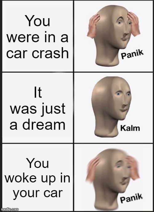 You were ina car crash It was just a dream You woke up in your car memes