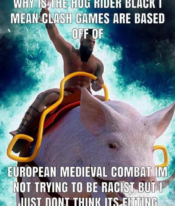 WHY AUG AIVER DLAGK I MEAN CLASH GAMES ARE BASED OFF OF EUROPEAN MEDIEVAL COMBAT im NOT TRYING 10 BE RACIST BUT memes