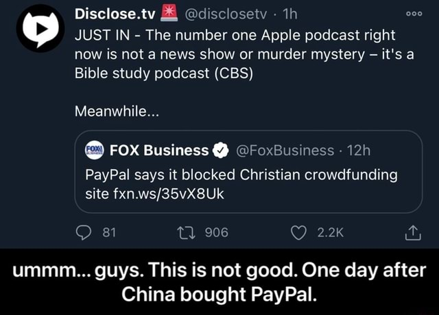 Disclose.ty disclosety  JUST IN  The number one Apple podcast right now is not a news show or murder mystery it's a Bible study podcast CBS Meanwhile FOX Business Y  FoxBusiness PayPal says it blocked Christian crowdfunding site 81 Tl 906 2.2K ummm guys. This is not good. One day after China bought PayPal.  ummm guys. This is not good. One day after China bought PayPal memes