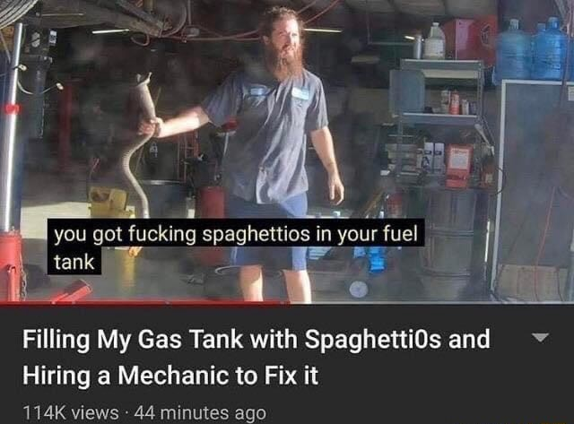 2 arr you got fucking spaghettios in your fuel tank Filling My Gas Tank with Spaghetti0s and v Hiring a Mechanic to Fix it 114K views 44 minutes ago meme