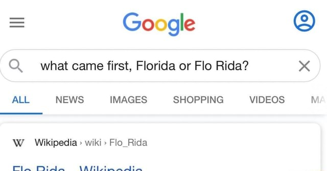 Google Q. what came first, Florida or Flo Rida xX ALL NEWS IMAGES SHOPPING W Wikipedia  wiki  Flo Rida memes