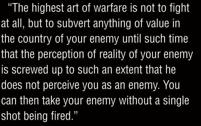 The highest art of warfare is not to fight at all, but to subvert anything of value in the country of your enemy until such time that the perception of reality of your enemy is screwed up to such an extent that he does not perceive you as an enemy. You can then take your enemy without a single shot being fired. memes