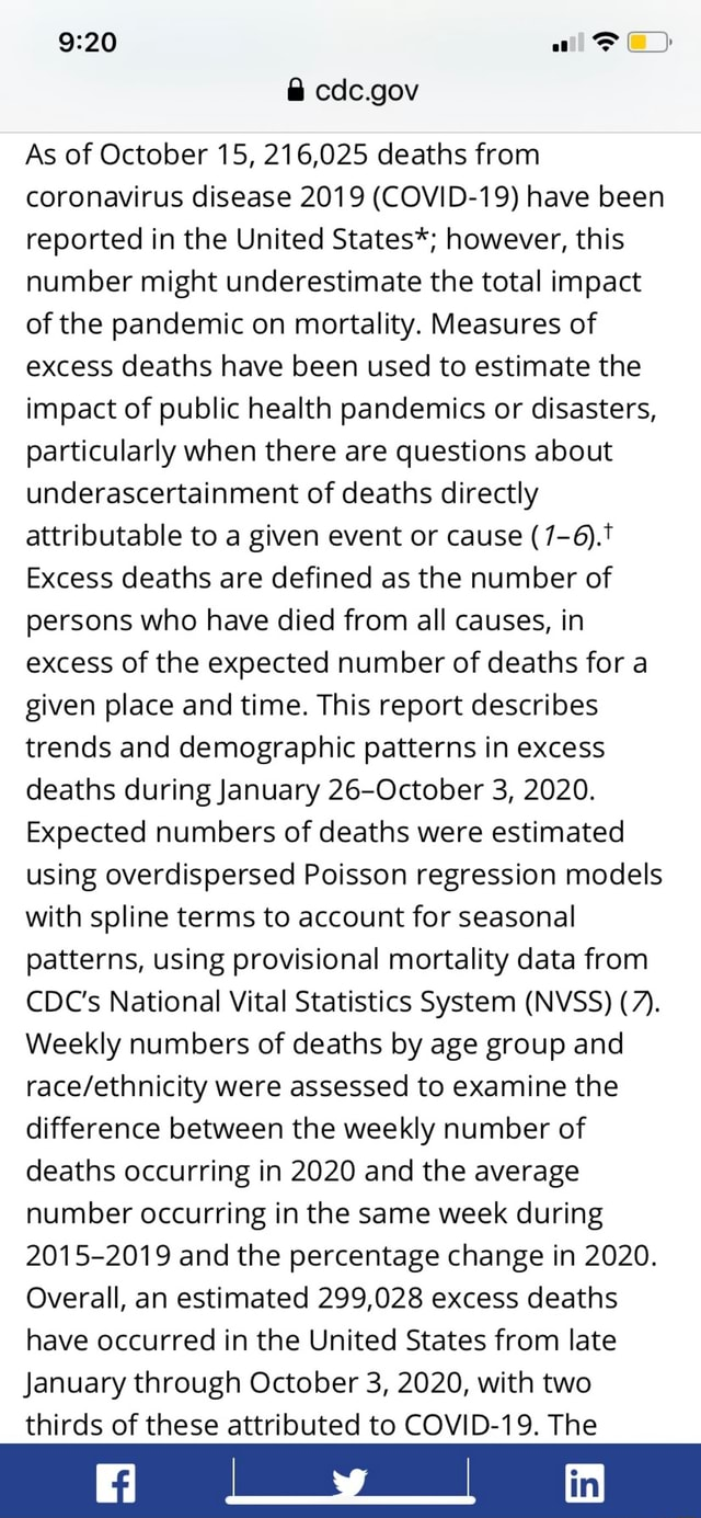 Cdc.gov As of October 15, 216,025 deaths from coronavirus disease 2019 COVID 19 have been reported in the United States* however, this number might underestimate the total impact of the pandemic on mortality. Measures of excess deaths have been used to estimate the impact of public health pandemics or disasters, particularly when there are questions about underascertainment of deaths directly attributable to a given event or cause Excess deaths are defined as the number of persons who have died from all causes, in excess of the expected number of deaths for a given place and time. This report describes trends and demographic patterns in excess deaths during January 26 October 3, 2020. Expected numbers of deaths were estimated using overdispersed Poisson regression models with spline terms