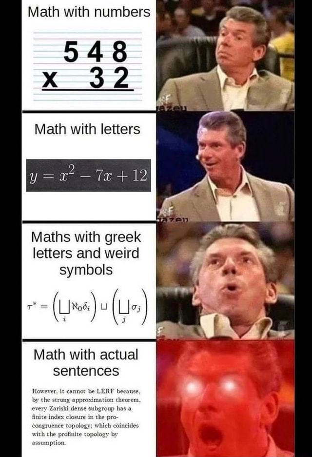 Math with numbers 948 Math with letters Te 12 Maths with greek letters and weird symbols i U I Math with actual sentences However, it cannot be LERF because, by the strong approximation theorem. every Zariski dense subgroup has a finite index closure i the pro congruence topology which coincides with the profinite topology by assumption memes