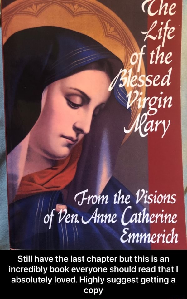 The the Visions of Pen Anne Catherine Emmerich Emmerich Still have the last chapter but this is an incredibly book everyone should read that I absolutely loved. Highly suggest getting a copy Still have the last chapter but this is an incredibly book everyone should read that I absolutely loved. Highly suggest getting a copy meme