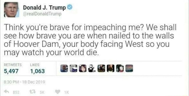 Donald J. Trump realDonaldTrump Think you're brave for impeaching me We shall see how brave you are when nailed to the walls of Hoover Dam, your body facing West so you may watch your world die. RETWEETS meme