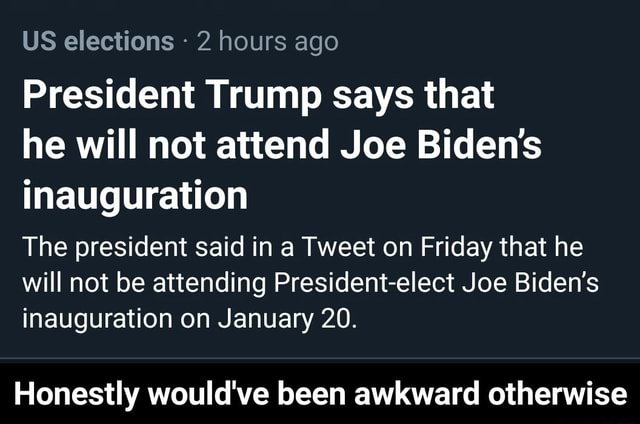 US elections 2 hours ago President Trump says that he will not attend Joe Biden's inauguration The president said in a Tweet on Friday that he will not be attending President elect Joe Biden's inauguration on January 20. Honestly would've been awkward otherwise Honestly would've been awkward otherwise memes