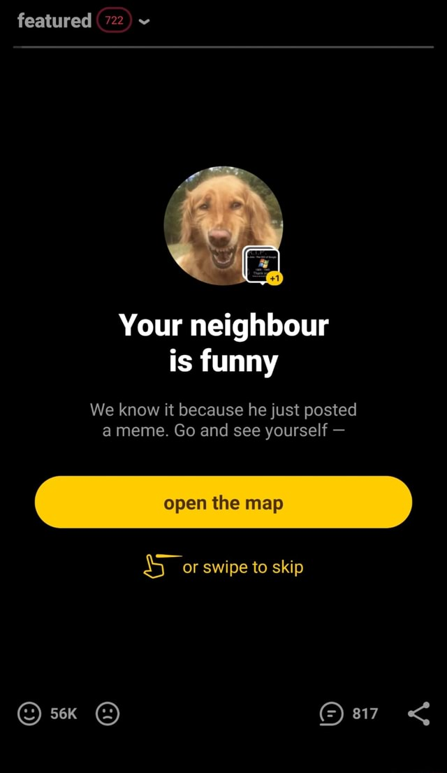 Featured 722 Your neighbour is We know it because he just posted meme. Go and see yourself open the map or swipe to skip