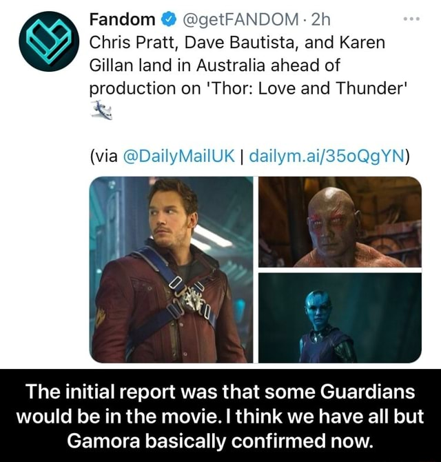 Fandom getFANDOM. Chris Pratt, Dave Bautista, and Karen Gillan land in Australia ahead of production on Thor Love and Thunder via DailyMailUK The initial report was that some Guardians would be in the movie. I think we have all but Gamora basically confirmed now. The initial report was that some Guardians would be in the movie. I think we have all but Gamora basically confirmed now memes