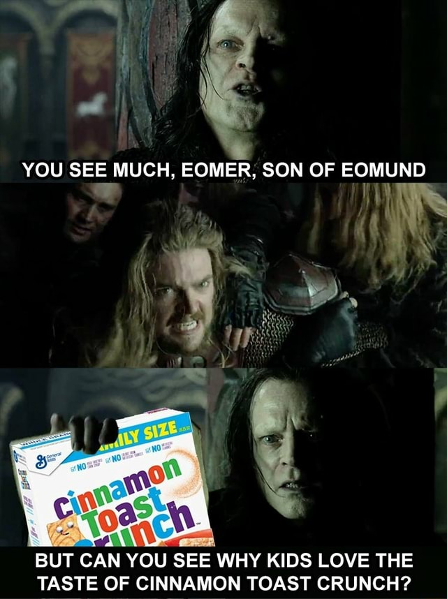 YOU SEE MUCH, EOMER, SON OF EOMUND om AX BUT CAN YOU SEE WHY KIDS LOVE THE TASTE OF CINNAMON TOAST CRUNCH meme