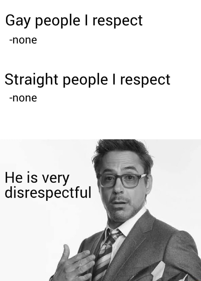 Gay people I respect none Straight people I respect none He is very disrespectful meme