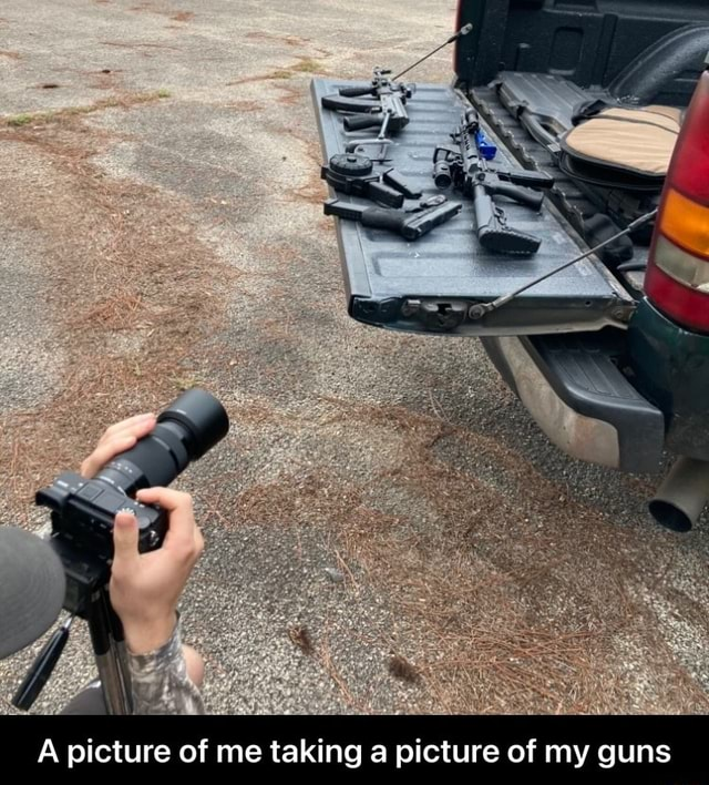 A picture of me taking a picture of my guns A picture of me taking a picture of my guns meme