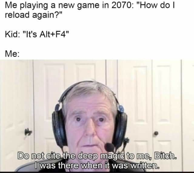 Me playing a new game in 2070 How do I reload again Kid It's Me Do not cite me it vas th nit was memes