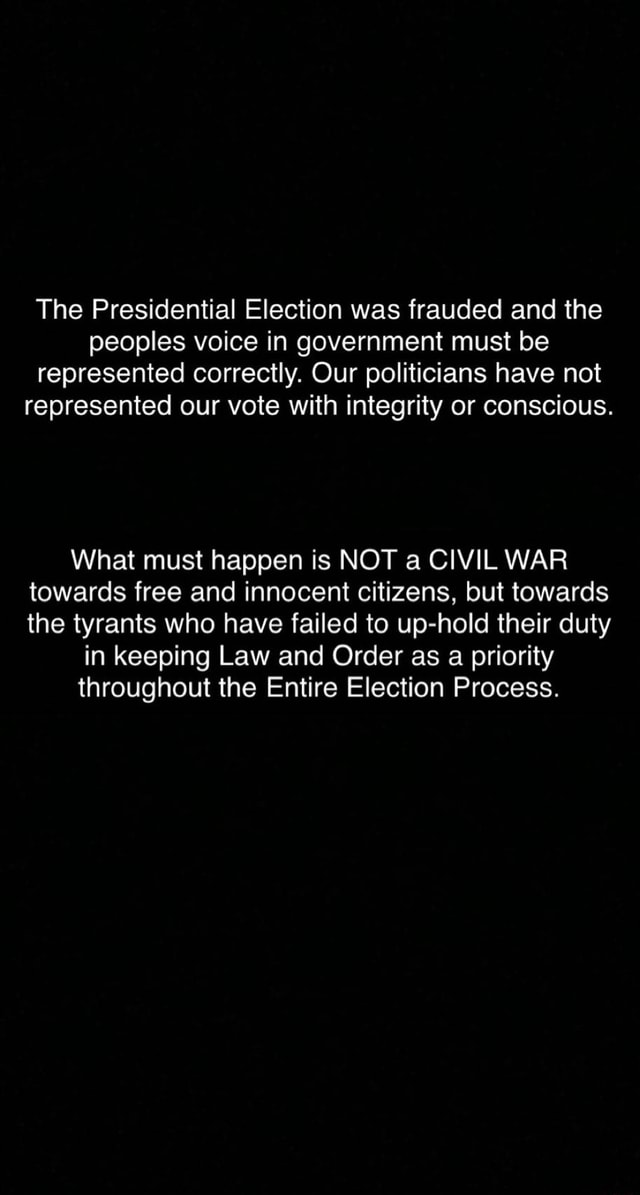 The Presidential Election was frauded and the peoples voice in government must be represented correctly. Our politicians have not represented our vote with integrity or conscious. What must happen is NOT a CIVIL WAR towards free and innocent citizens, but towards the tyrants who have failed to up hold their duty in keeping Law and Order as a priority throughout the Entire Election Process memes