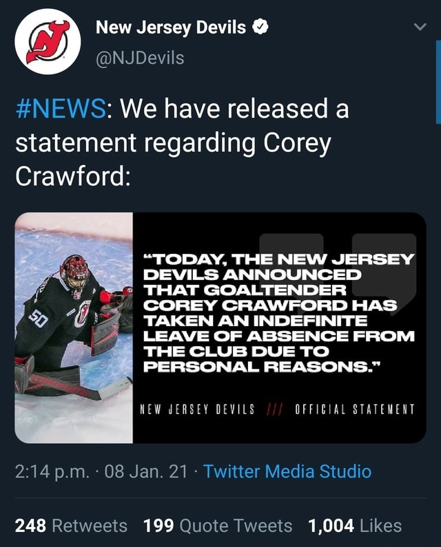 New Jersey Devils Is NJDevi NEWS We have released a statement regarding Corey Crawford TODAY, THE NEW JERSEY DEVILS ANNOUNCED THAT GOALTENDER COREY CRAWFORD HAS TAKEN AN INDEFINITE LEAVE OF ABSENCE FROM THE CLUB DUE TO PERSONAL REASONS. NEW JERSEY DEVILS DFFIGIAL STATEMENT p.m. 08 Jan. 21 Twitter Media Studio 248 199 1,004 memes