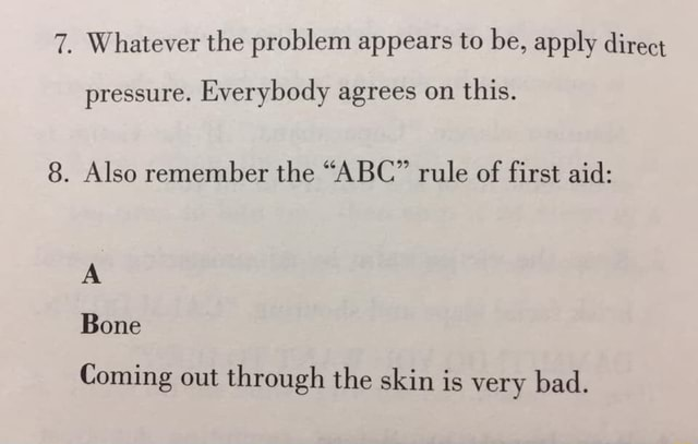 7. Whatever the problem appears to be, apply direct pressure. Everybody agrees on this. 8. Also remember the ABC rule of first aid Bone Coming out through the skin is very bad meme