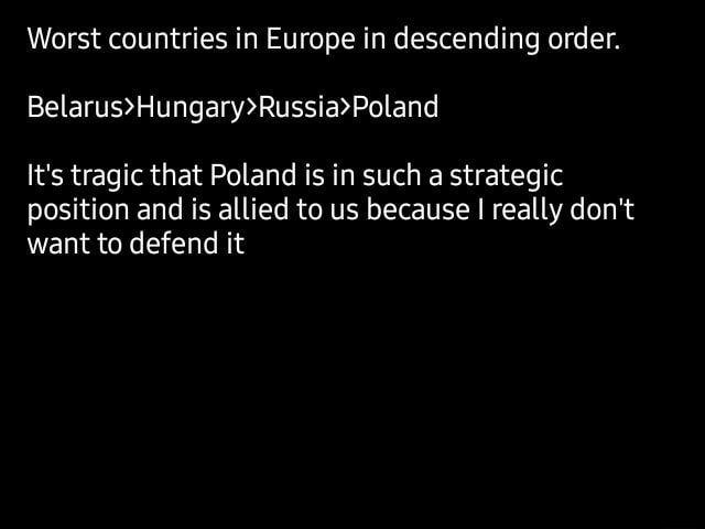 Worst countries in Europe in descending order. It's tragic that Poland is in such a strategic position and is allied to us because I I really do not want to defend it memes