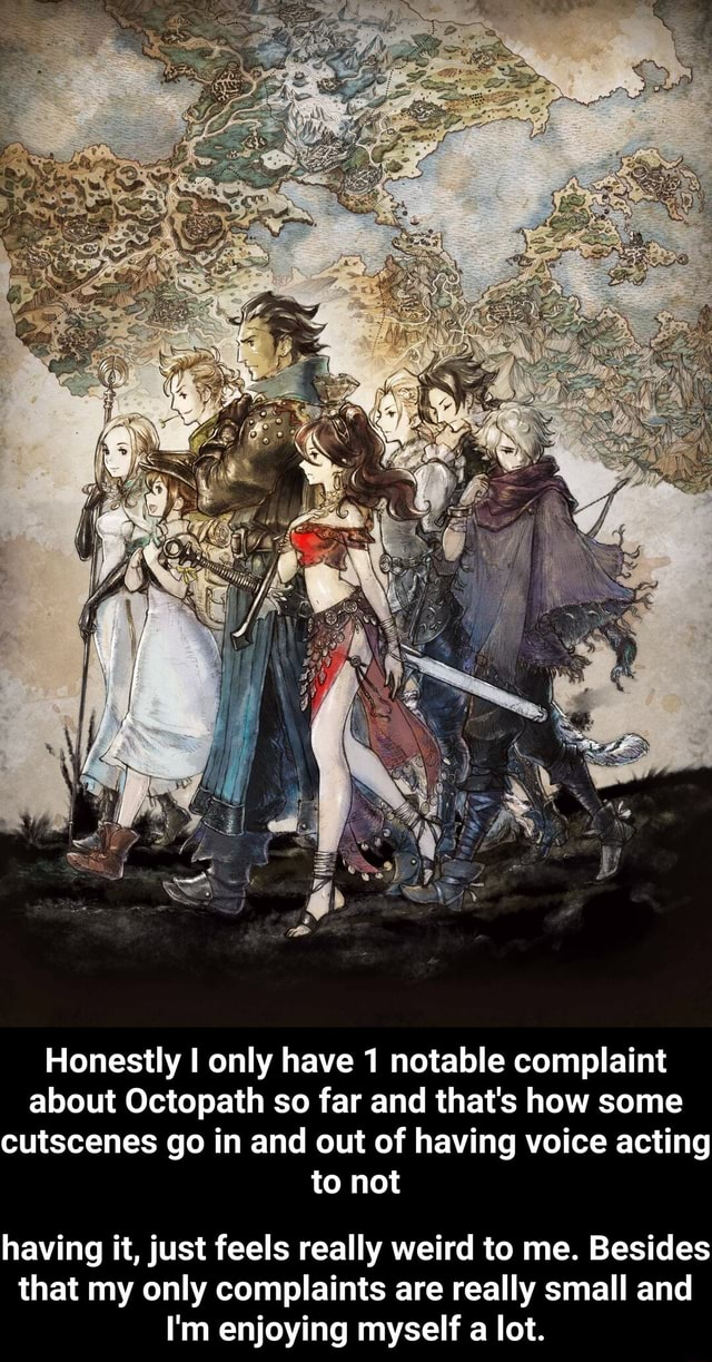 Honestly I only have 1 notable complaint about Octopath so far and that's how some cutscenes go in and out of having voice acting to not having it, just feels really weird to me. Besides that my only complaints are really small and I'm enjoying myself a lot.  having it, just feels really weird to me. Besides that my only complaints are really small and I'm enjoying myself a lot memes