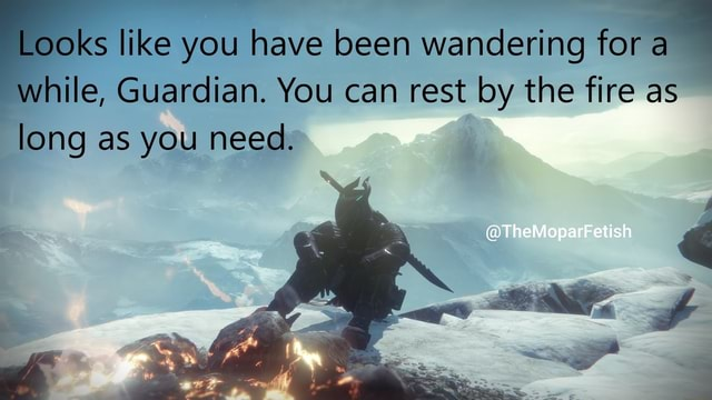 Looks like you have been wandering for a while, Guardian. You can rest by the fire as long as you need. etish memes