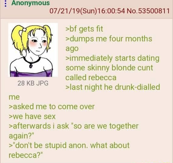 Anonymous No.53500811 bf gets fit dumps me four months ago immediately starts dating some skinny blonde cunt called rebecca last night he drunk dialled 28 KB JPG me asked me to come over we have sex afterwards i ask so are we together again   do not be stupid anon. what about rehecca meme