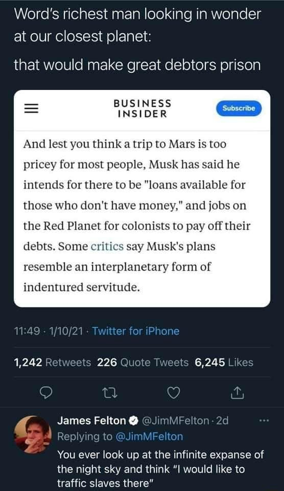 Word's richest man looking in wonder at our closest planet that would make great debtors prison BUSINESS INSIDER GE And lest you think a trip to Mars is too pricey for most people, Musk has said he intends for there to be loans available for those who do not have money, and jobs on the Red Planet for colonists to pay off their debts. Some critics say Musk's plans resemble an interplanetary form of indentured servitude. tor Phone 1,242 226 6,245 James Felton Replying to You ever look up at the infinite expanse of the night sky and think I would like to traffic slaves there meme