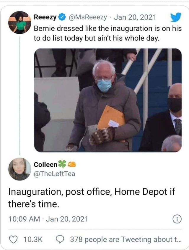 Reeezy  MsReeezy Jan 20,2021 WW Bernie dressed like the inauguration is on his to do list today but ain't his whole day. Inauguration, post office, Home Depot if there's time. 1009 AM Jan 20, 2021 10.3K 378 people are Tweeting about t memes