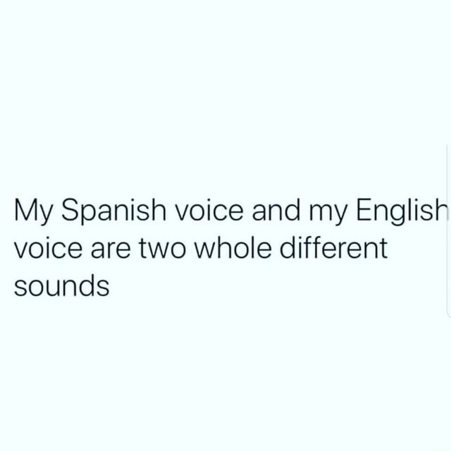 My Spanish voice and my English voice are two whole different sounds memes