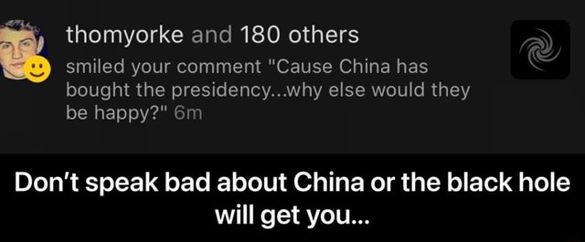 Thomyorke and 180 others smiled your comment Cause China has bought the presidency why else would they be happy  Do not speak bad about China or the black hole will get you  Don't speak bad about China or the black hole will get you memes
