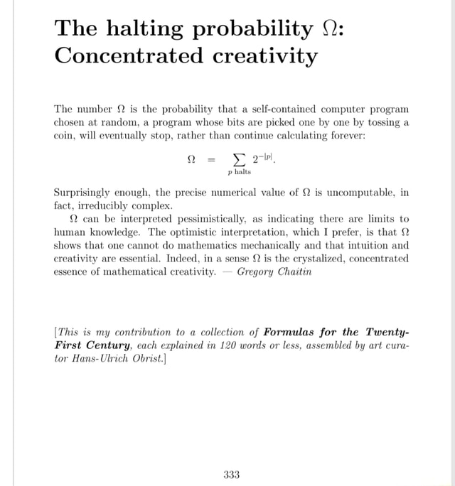 The halting probability Concentrated creativity The number Q is the probability that a self contained computer program chosen at random, a program whose bits are picked one by one by tossing a, coin, will eventually stop, rather than continue calculating forever p halts Surprisingly enough, the precise numerical value of Q is uncomputable, in fact, irreducibly complex. Q can be interpreted pessimistically, as indicating there are limits to human knowledge. The optimistic interpretation, which I prefer, is that 2 shows that one cannot do mathematics mechanically and that intuition and creativity are essential. Indeed, in a sense is the crystalized, concentrated essence of mathematical creativity. Gregory Chaitin This is my contribution to a collection of Formulas for the Twenty First Centur