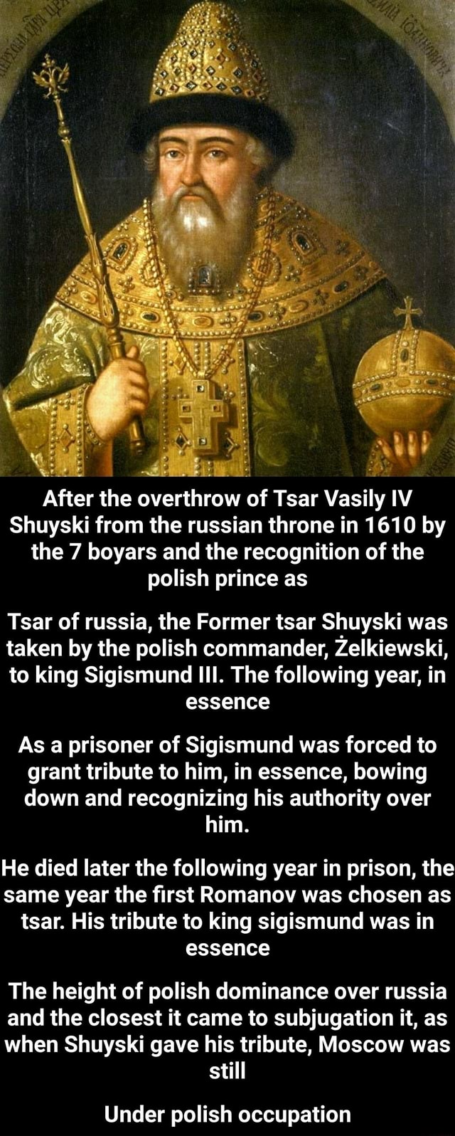 By After the overthrow of Tsar Vasily IV Shuyski from the russian throne in 1610 by the 7 boyars and the recognition of the polish prince as Tsar of russia, the Former tsar Shuyski was taken by the polish commander, Zelkiewski, to king Sigismund III. The following year, in essence As a prisoner of Sigismund was forced to grant tribute to him, in essence, bowing down and recognizing his authority over him. He died later the following year in prison, the same year the first Romanov was chosen as tsar. His tribute to king sigismund was in essence The height of polish dominance over russia and the closest it came to subjugation it, as when Shuyski gave his tribute, Moscow was still Under polish occupation  Under polish occupation memes