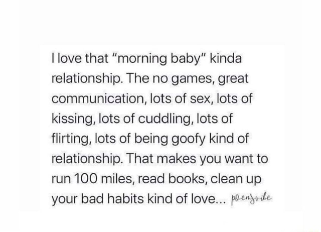 I love that morning baby kinda relationship. The no games, great communication, lots of sex, lots of kissing, lots of cuddling, lots of flirting, lots of being goofy kind of relationship. That makes you want to run 100 miles, read books, clean up your bad habits kind of love meme