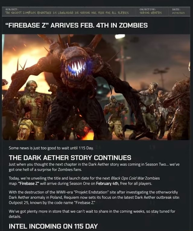 SUBJECT OBJECTIVE DATE WH WAMEST ZOMBIES ADUNTAZE 15 LAWWAING IN for ALL FIREBASE Z ARRIVES FEB. IN ZOMBIES aN me Some news is just too good to wait until 115 Day. THE DARK AETHER STORY CONTINUES Just when you thought the next chapter in the Dark Aether story was coming in Season Two we've got one hell of a surprise for Zombies fans. Today, we're unveiling the title and launch date for the next Black Ops Cold War Zombies map  Firebase Z will arrive during Season One on February free for all players. With the destruction of the WWIl era Projekt Endstation site after investigating the otherworldly Dark Aether anomaly in Poland, Requiem now sets its focus on the latest Dark Aether outbreak site Outpost 25, known by the code name Firebase Z We've got plenty more in store that we can not wait t