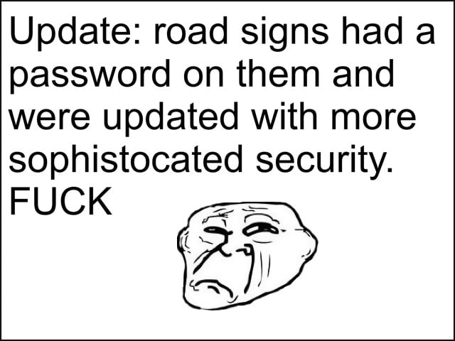 Update road signs had a password on them and were updated with more sophistocated security. FUCK memes