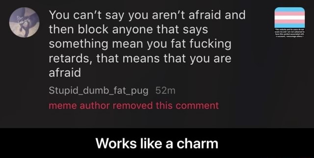 You can not say you aren't afraid and then block anyone that says something mean you fat fucking retards, that means that you are afraid Stupid dumb fat pug meme author removed this comment Works like a charm Works like a charm